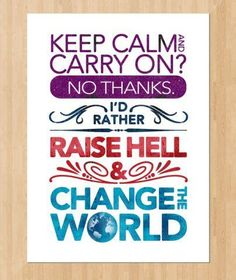 """Keep calm & carry on? No thanks! I'd rather raise hell & change the world!"" #DoSomething #Quotes"