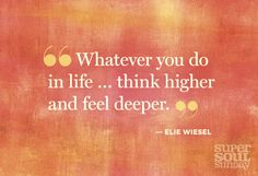 """""""Whatever you do in life. think higher and feel deeper"""" -- Elie Wiesel The Words, Elie Wiesel Quotes, Caroline Myss, Super Soul Sunday, Marie Forleo, Quotes About Photography, Lifestyle Photography, Thats The Way, Love And Light"""