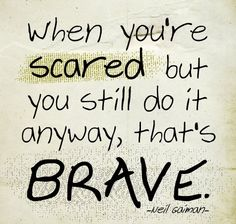 When you're scared but you still do it anyway, that's brave. -Neil Gaiman.