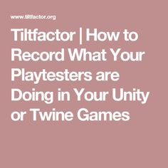 Tiltfactor | How to Record What Your Playtesters are Doing in Your Unity or Twine Games
