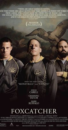 Directed by Bennett Miller.  With Steve Carell, Channing Tatum, Mark Ruffalo, Vanessa Redgrave. The greatest Olympic Wrestling Champion brother team joins Team Foxcatcher led by multimillionaire sponsor John E. du Pont as they train for the 1988 games in Seoul - a union that leads to unlikely circumstances.