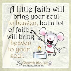 A little faith will bring your soul to heaven, but a lot of faith will bring heaven to your soul.