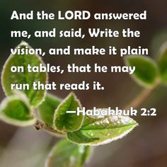Habakkuk 2:2 And the LORD answered me, and said, Write the vision, and make it plain on tables, that he may run that reads it.
