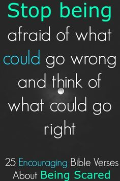 Stop Being Afraid Of What Could Go Wrong And Think Of What Could Go Right. Check Out 25 Encouraging Bible Verses About Being Scared! http://biblereasons.com/being-scared/
