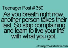 """""""As You Breathe Right Now, Another Person Takes Their Last. So Stop Complaining And Learn To Live Your Life With What You Got."""""""