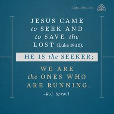 Jesus came to seek and to save the lost (Luke 19:10). He is the Seeker; we are the ones who are running. —R.C. Sproul
