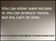 You can either make excuses or you can produce results, but you can't do both. Kristoffer Thompson