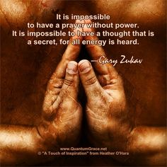 """""""It is impossible to have a prayer without power. It is impossible to have a thought that is a secret, for all energy is heard."""" —Gary Zukav ..*"""