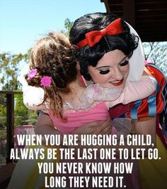 Quote from a retired Disney princess, who was one of the first Snow Whites. I love this. When you are hugging a child, always be the last one to go. You never know how long they need it. Sometimes even us 'big kids' need those hugs , too. Run Disney, Disney Love, Walt Disney, Disney Magic, Disney Tips, Disney Stuff, Youre My Person, To Infinity And Beyond, Quotable Quotes
