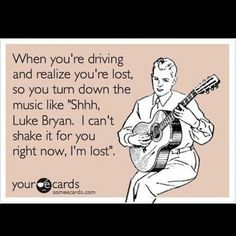 Shhh, Luke Bryan.  I can't shake it for you right now, I'm lost.  Bahahahhaha