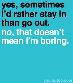 yes, sometimes i'd rather stay in than go out. no, that doesn't mean i'm boring.