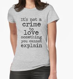It's Not A Crime To Love Something You Cannot Explain Women's T-Shirt in Large