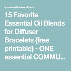 15 Favorite Essential Oil Blends for Diffuser Bracelets {free printable} - ONE essential COMMUNITY
