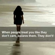 When people treat you like they don't care, believe them. THEY DON'T!