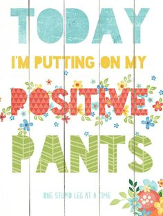 Today I'm Putting On My Positive Pants (one stupid leg at a time!) :)
