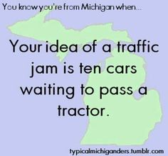 You know you're from Michigan when, your idea of a traffic jam is ten cars waiting to pass a tractor.