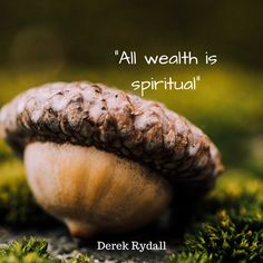 All wealth is spiritual.
