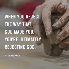 When you reject the way that God made you, you're ultimately rejecting God. -Rick Warren, Saddleback Church