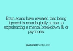Brains scans revealed that being ignored is neurologically similar to experiencing a mental breakdown & or psychosis. - Wonder if it's true.