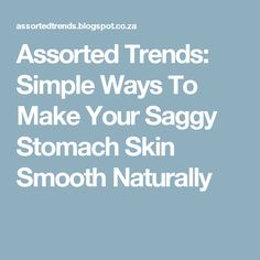 Assorted Trends: Simple Ways To Make Your Saggy Stomach Skin Smooth Naturally