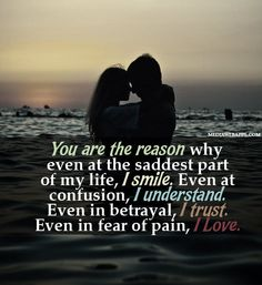 You are the reason why even at the saddest part of my part of my life, I smile. Even at the confusion, I understand. Even in the betrayal, I trust. Even in fear of pain, I love.
