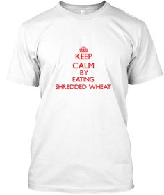 Keep Calm By Eating Shredded Wheat White T-Shirt Front - This is the perfect gift for someone who loves Shredded Wheat. Thank you for visiting my page (Related terms: Keep Calm and Carry On,Keep calm and eat Shredded Wheat,Shredded Wheat,food,eating,consume,tasty,mea ...)