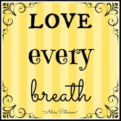 """This is my quote! :) I feel so passionate about loving our lives—we cannot take one moment for granted! I created this for my blog post, """"Love Every Breath."""""""
