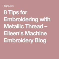 8 Tips for Embroidering with Metallic Thread – Eileen's Machine Embroidery Blog