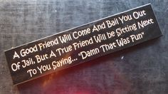 """A Good Friend Will Come And Bail You Out Of Jail, But A True Friend Will Be Sitting Next To You Saying... """"Damn That Was Fun"""""""