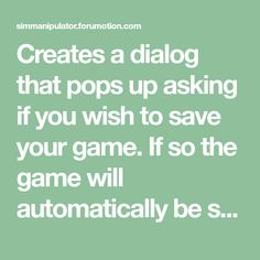 Creates a dialog that pops up asking if you wish to save your game. If so the game will automatically be saved, If not the game will carry on with out saving. B