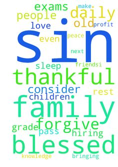 Prayer's -  God, I am thankful for all you have blessed me with. I pray I am thankful for what I have instead of what I dont. I pray my children will pass their tests, exams in school and get promoted to the next grade level; Austin12,B.J.10, Grace4, Evan5. I thank you for hiring me at my old job, I pray I can be nice, kind to all of the customers, and make a large profit daily. God, I pray for all of my family, I have been blessed from you, Lord God Jesus Christ, by bringing all of the…