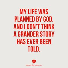 My life was planned by God. And I don't think a grander story has ever been told.