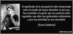 El significado de la anarquía ha sido interpretado como el estado de mayor desorden, es por que han enseñado a la gente que sus asuntos están regulados, que ellos son gobernados sabiamente, y que esa autoridad es una necesidad. (Emma Goldman)
