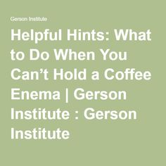 Helpful Hints: What to Do When You Can't Hold a Coffee Enema | Gerson Institute : Gerson Institute