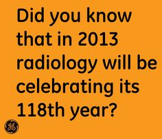 Did you know that in 2013 radiology will be celebrating its 118th year? #ImagesRock