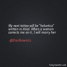 """my next tattoo will be 'helvetica' written in arial. when a woman corrects me on it, i will marry her."" —@docbrown21"