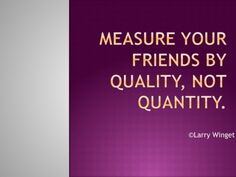 Larry Winget Quote - Measure your friends by quality, not quantity.