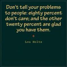Most ppl dont give a damn of ur problems
