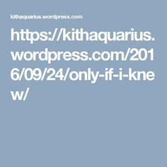 https://kithaquarius.wordpress.com/2016/09/24/only-if-i-knew/
