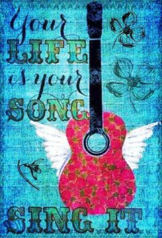 Your Life is Your Song... Sing it! ~Saved by Denise Garcia