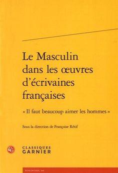 """Le Masculin dans les œuvres d'écrivaines françaises : """"Il faut beaucoup aimer les hommes"""" / sous la dir. de  Françoise Rétif, 2016  http://bu.univ-angers.fr/rechercher/description?notice=000818749"""