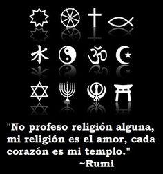 ... Rumi. No profeso religión alguna, mi religión es el amor, cada corazón es mi templo.