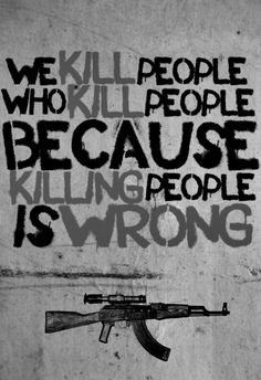 We kill people who kill people becaus killing people is wrong. Makes total sense right?
