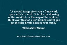 A mental image gives you a framework upon which to work. It is like the drawing of the architect, or the map of the explorer. Think over this for a few moments until you get the idea firmly fixed in your mind.  – William Walker Atkinson  - See more at: http://www.powerfollowsthoughts.com/a-mental-image-gives-you-a-framework-upon-which-to-work/#sthash.Z8pgBa1n.dpuf