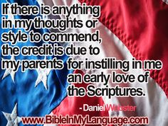 If there is anything in my thoughts or style to commend, the credit is due to my parents for instilling in me an early love of the Scriptures. -  Daniel Webster