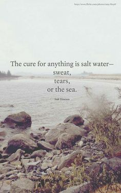 The cure for anything is salt water - sweat, tears, or the seas. Isak Dinesen, 1885-1962.  Danish author who wrote works in Danish and English.