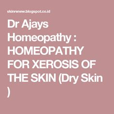 Dr Ajays Homeopathy : HOMEOPATHY FOR XEROSIS OF THE SKIN (Dry Skin )