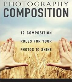 Photography: 12 Photography Composition Rules For Your Photos To Shine PDF