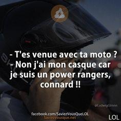 – T'es venue avec ta moto ? – Non j'ai mon casque car je suis un power rangers, connard !! | Saviez-vous que ?