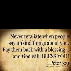 I Peter 3:9 AMEN!!!  This has changed my life!  Sometimes it's still hard but for the most part I feel better!  At least I know that when I see the Lord, I'll be able to tell Him that I did the better thing regardless of how they treated me!  :)